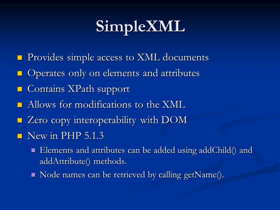 SimpleXML Provides simple access to XML documents Provides simple access to XML documents Operates only on elements and attributes Operates only on el