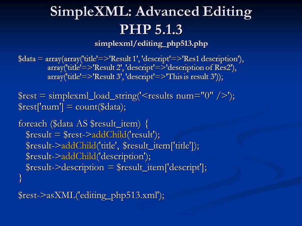 SimpleXML: Advanced Editing PHP 5.1.3 simplexml/editing_php513.php $data = array(array('title'=>'Result 1', 'descript'=>'Res1 description'), array('ti