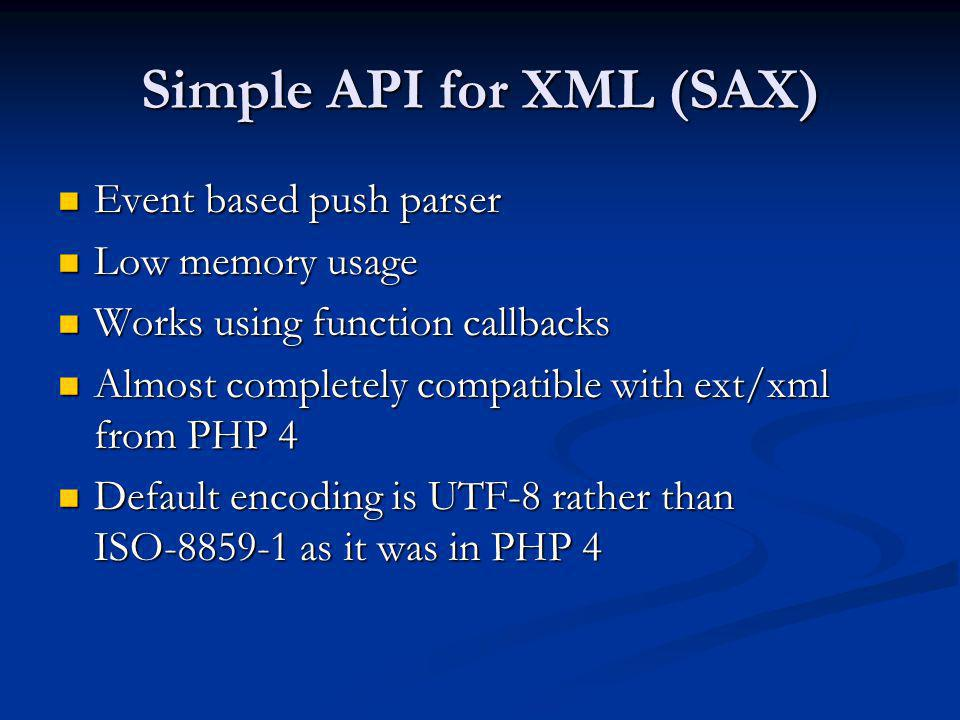 Simple API for XML (SAX) Event based push parser Event based push parser Low memory usage Low memory usage Works using function callbacks Works using