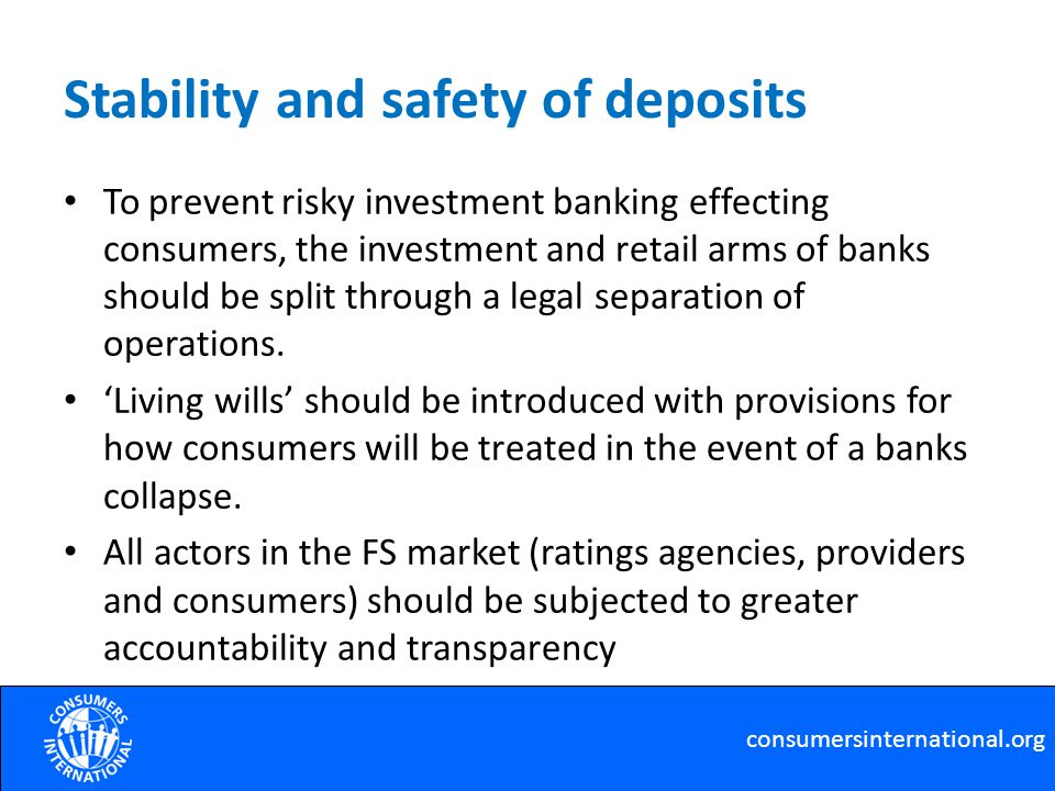 Stability and safety of deposits To prevent risky investment banking effecting consumers, the investment and retail arms of banks should be split through a legal separation of operations.