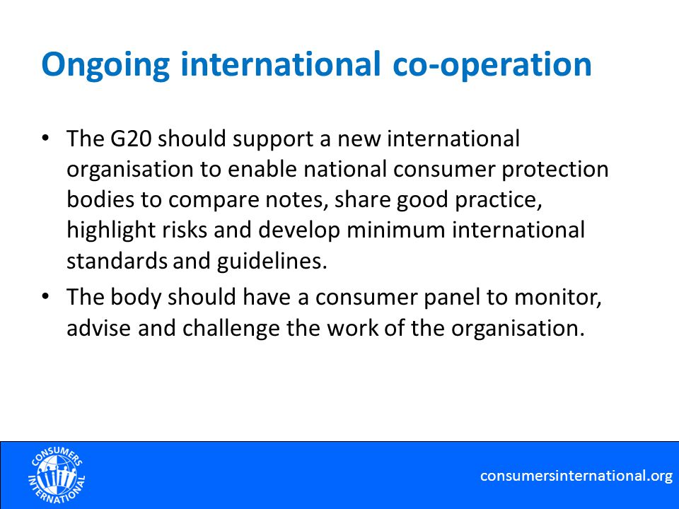 Ongoing international co-operation The G20 should support a new international organisation to enable national consumer protection bodies to compare notes, share good practice, highlight risks and develop minimum international standards and guidelines.