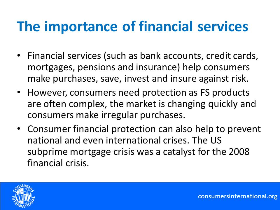 The importance of financial services Financial services (such as bank accounts, credit cards, mortgages, pensions and insurance) help consumers make purchases, save, invest and insure against risk.