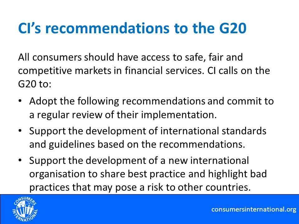 CIs recommendations to the G20 All consumers should have access to safe, fair and competitive markets in financial services.