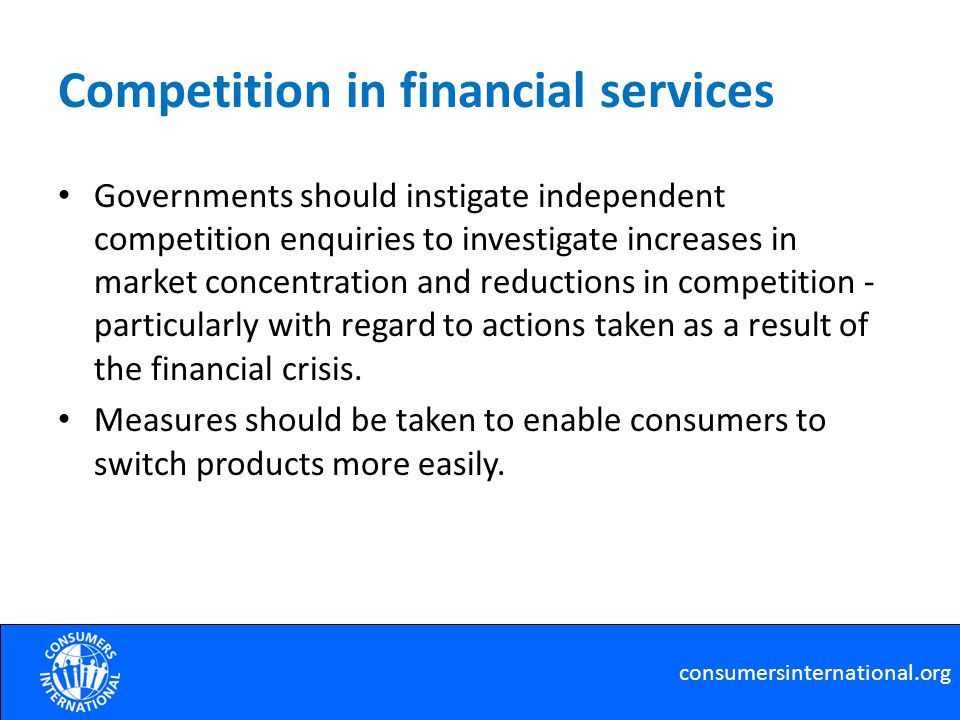 Competition in financial services Governments should instigate independent competition enquiries to investigate increases in market concentration and reductions in competition - particularly with regard to actions taken as a result of the financial crisis.