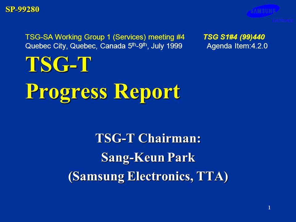 SP-99280 1 TSG-T Progress Report TSG-SA Working Group 1 (Services) meeting #4TSG S1#4 (99)440 Quebec City, Quebec, Canada 5 th -9 th, July 1999 Agenda Item:4.2.0 TSG-T Progress Report TSG-T Chairman: Sang-Keun Park (Samsung Electronics, TTA)