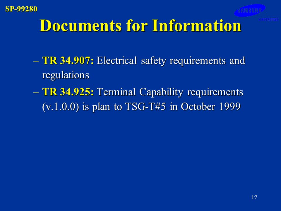 SP-99280 17 –TR 34.907: Electrical safety requirements and regulations –TR 34.925: Terminal Capability requirements (v.1.0.0) is plan to TSG-T#5 in October 1999 Documents for Information