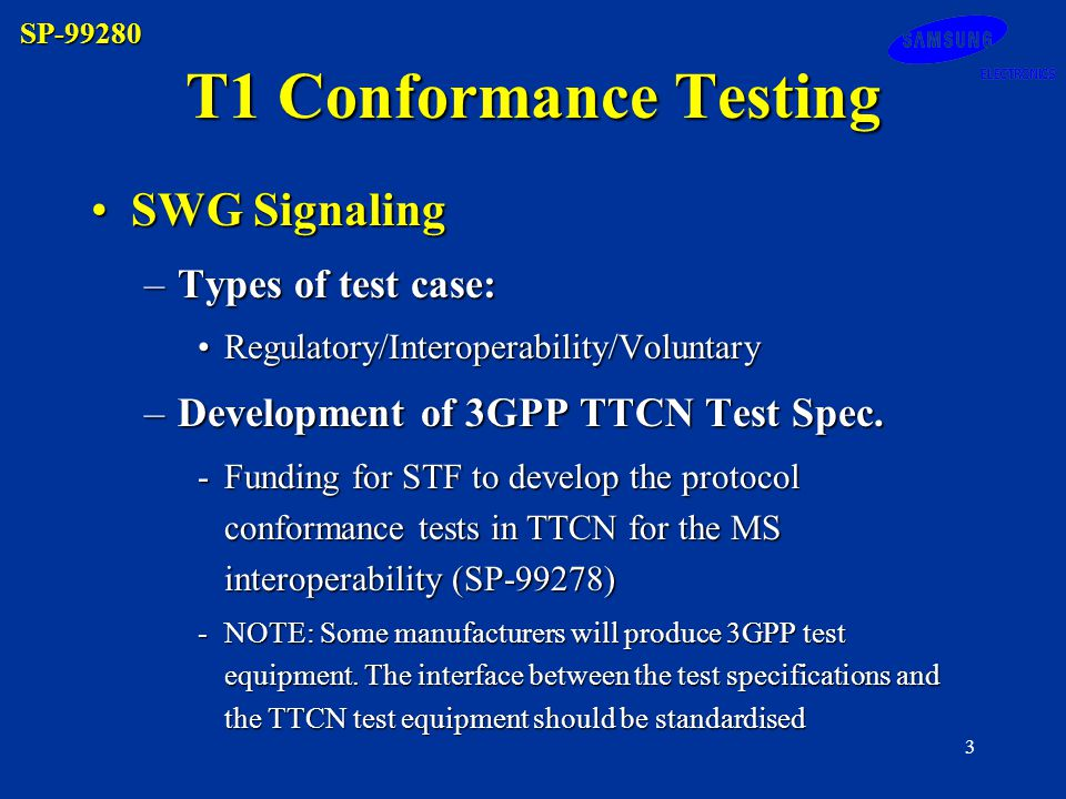 SP-99280 3 T1 Conformance Testing SWG SignalingSWG Signaling –Types of test case: Regulatory/Interoperability/VoluntaryRegulatory/Interoperability/Voluntary –Development of 3GPP TTCN Test Spec.