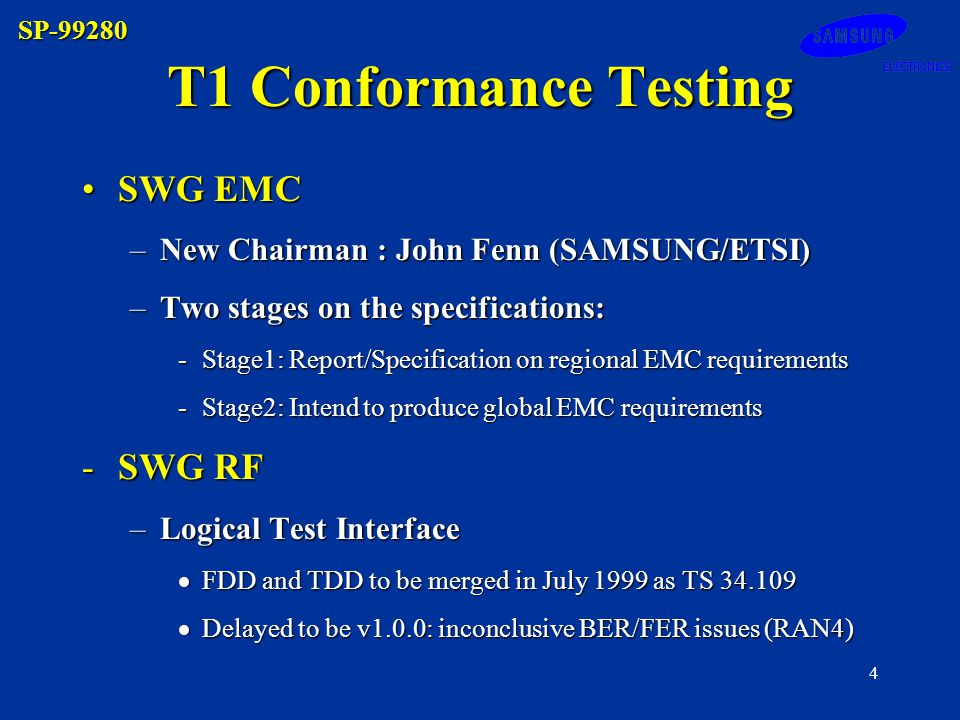 SP-99280 4 SWG EMCSWG EMC –New Chairman : John Fenn (SAMSUNG/ETSI) –Two stages on the specifications: -Stage1: Report/Specification on regional EMC requirements -Stage2: Intend to produce global EMC requirements -SWG RF –Logical Test Interface FDD and TDD to be merged in July 1999 as TS 34.109 FDD and TDD to be merged in July 1999 as TS 34.109 Delayed to be v1.0.0: inconclusive BER/FER issues (RAN4) Delayed to be v1.0.0: inconclusive BER/FER issues (RAN4) T1 Conformance Testing