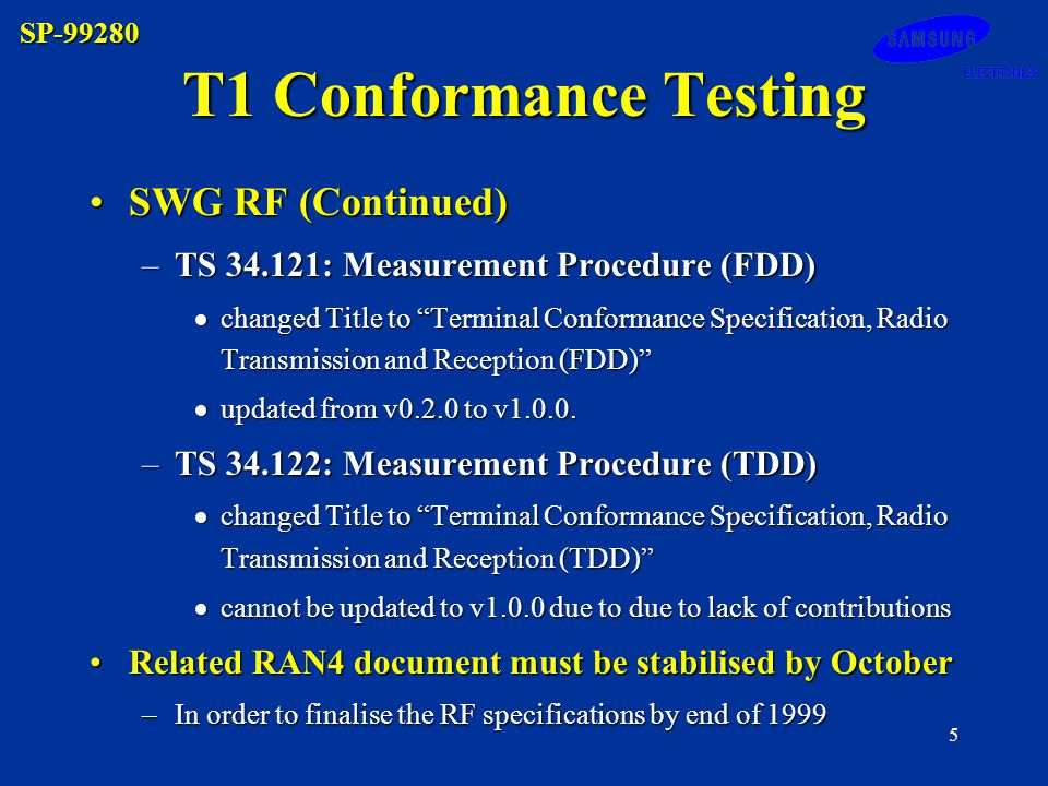 SP-99280 5 SWG RF (Continued)SWG RF (Continued) –TS 34.121: Measurement Procedure (FDD) changed Title to Terminal Conformance Specification, Radio Transmission and Reception (FDD) changed Title to Terminal Conformance Specification, Radio Transmission and Reception (FDD) updated from v0.2.0 to v1.0.0.