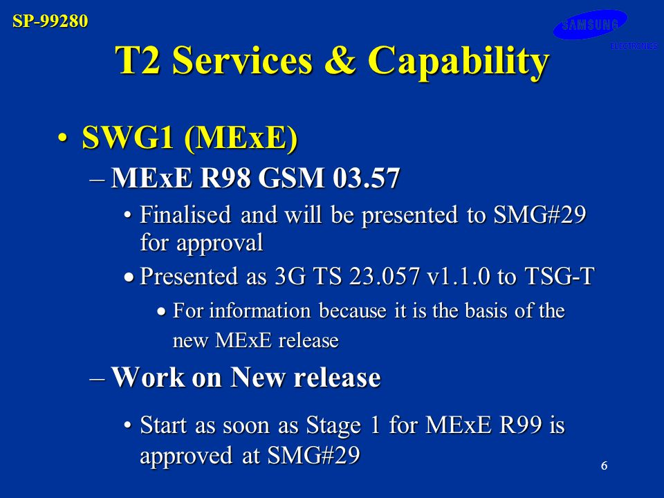 SP-99280 6 T2 Services & Capability SWG1 (MExE)SWG1 (MExE) –MExE R98 GSM 03.57 Finalised and will be presented to SMG#29 for approvalFinalised and will be presented to SMG#29 for approval Presented as 3G TS 23.057 v1.1.0 to TSG-T Presented as 3G TS 23.057 v1.1.0 to TSG-T For information because it is the basis of the new MExE release For information because it is the basis of the new MExE release –Work on New release Start as soon as Stage 1 for MExE R99 is approved at SMG#29Start as soon as Stage 1 for MExE R99 is approved at SMG#29