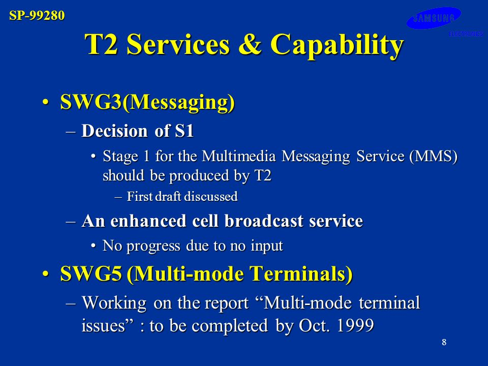 SP-99280 8 T2 Services & Capability SWG3(Messaging)SWG3(Messaging) –Decision of S1 Stage 1 for the Multimedia Messaging Service (MMS) should be produced by T2Stage 1 for the Multimedia Messaging Service (MMS) should be produced by T2 –First draft discussed –An enhanced cell broadcast service No progress due to no inputNo progress due to no input SWG5 (Multi-mode Terminals)SWG5 (Multi-mode Terminals) –Working on the report Multi-mode terminal issues : to be completed by Oct.