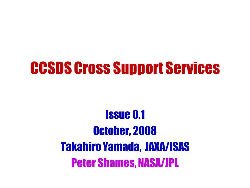CCSDS Cross Support Services Issue 0.1 October, 2008 Takahiro Yamada, JAXA/ISAS Peter Shames, NASA/JPL