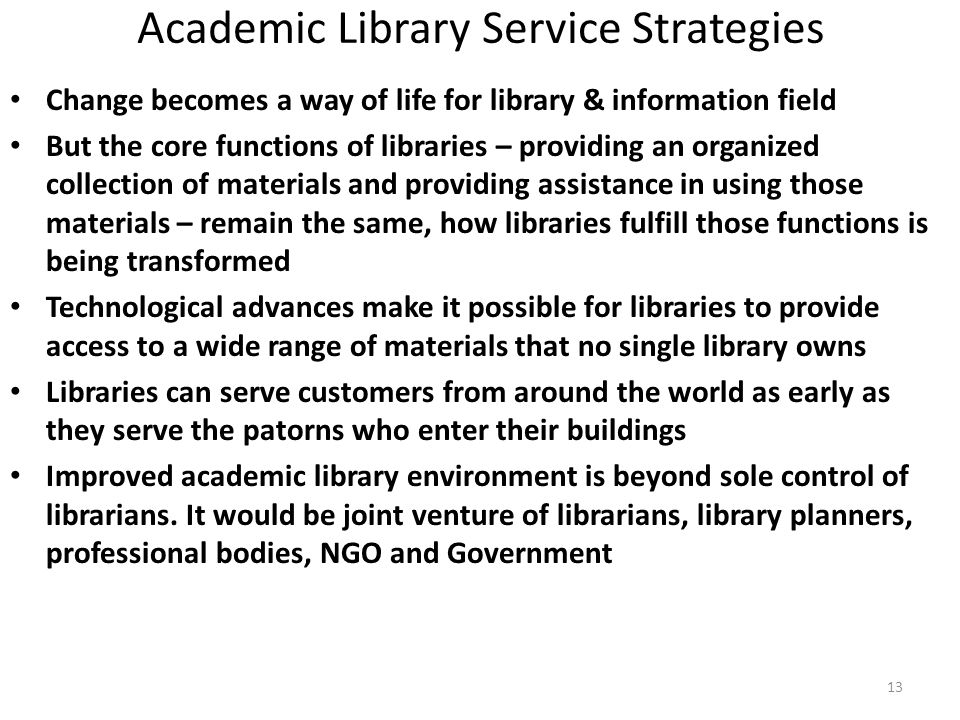 13 Academic Library Service Strategies Change becomes a way of life for library & information field But the core functions of libraries – providing an organized collection of materials and providing assistance in using those materials – remain the same, how libraries fulfill those functions is being transformed Technological advances make it possible for libraries to provide access to a wide range of materials that no single library owns Libraries can serve customers from around the world as early as they serve the patorns who enter their buildings Improved academic library environment is beyond sole control of librarians.