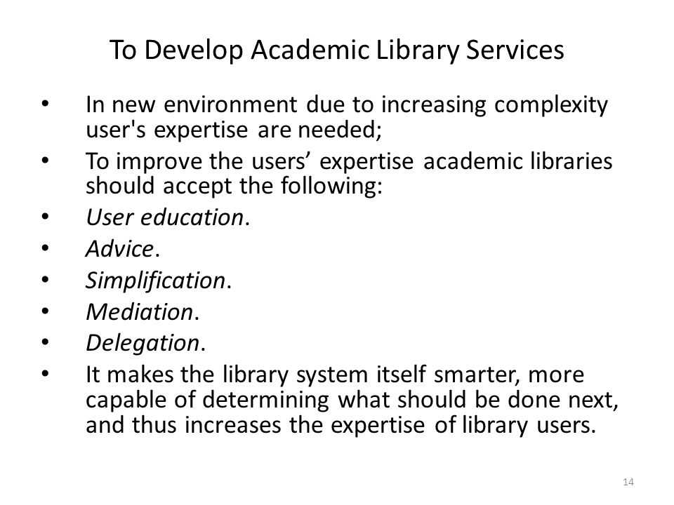 14 To Develop Academic Library Services In new environment due to increasing complexity user s expertise are needed; To improve the users expertise academic libraries should accept the following: User education.