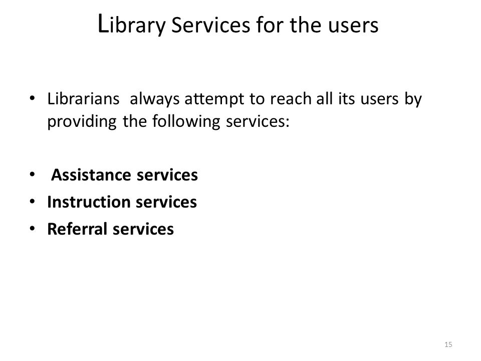 15 L ibrary Services for the users Librarians always attempt to reach all its users by providing the following services: Assistance services Instruction services Referral services