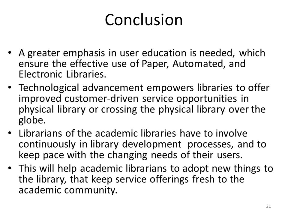 21 Conclusion A greater emphasis in user education is needed, which ensure the effective use of Paper, Automated, and Electronic Libraries.