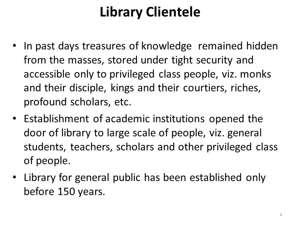 4 Library Clientele In past days treasures of knowledge remained hidden from the masses, stored under tight security and accessible only to privileged class people, viz.