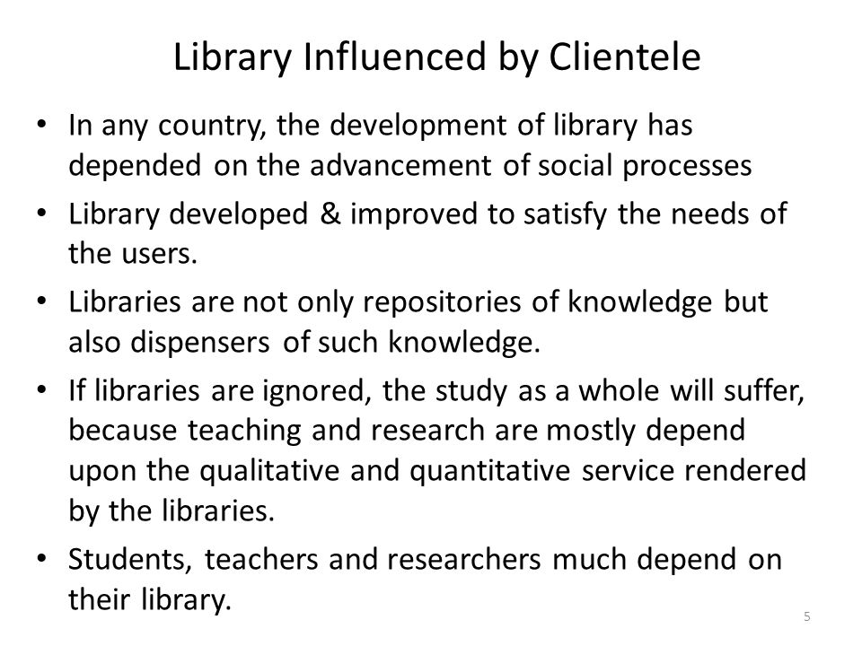 5 Library Influenced by Clientele In any country, the development of library has depended on the advancement of social processes Library developed & improved to satisfy the needs of the users.