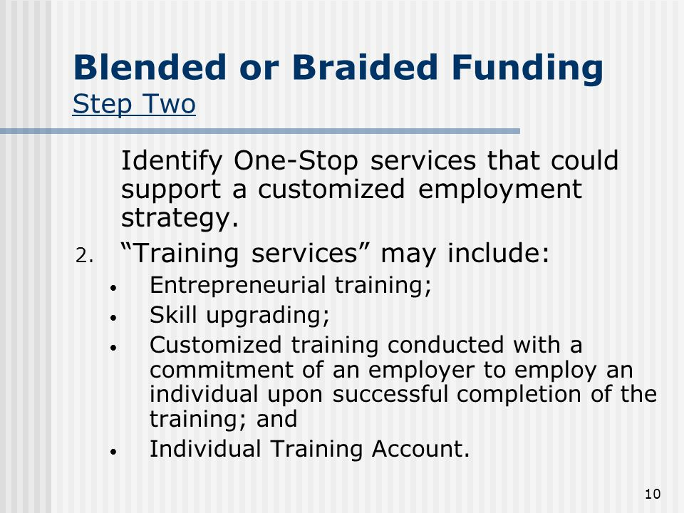 10 Blended or Braided Funding Step Two Identify One-Stop services that could support a customized employment strategy.