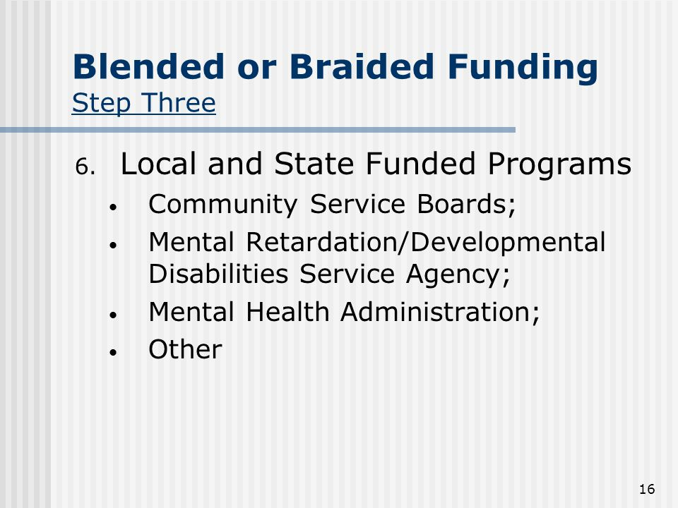 16 Blended or Braided Funding Step Three 6.