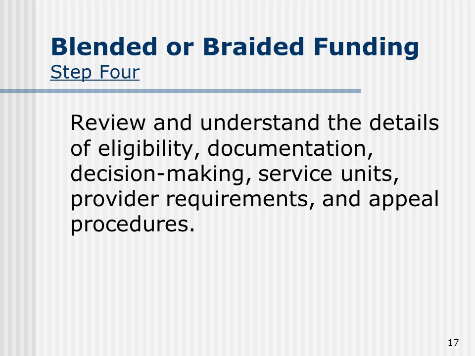 17 Blended or Braided Funding Step Four Review and understand the details of eligibility, documentation, decision-making, service units, provider requirements, and appeal procedures.