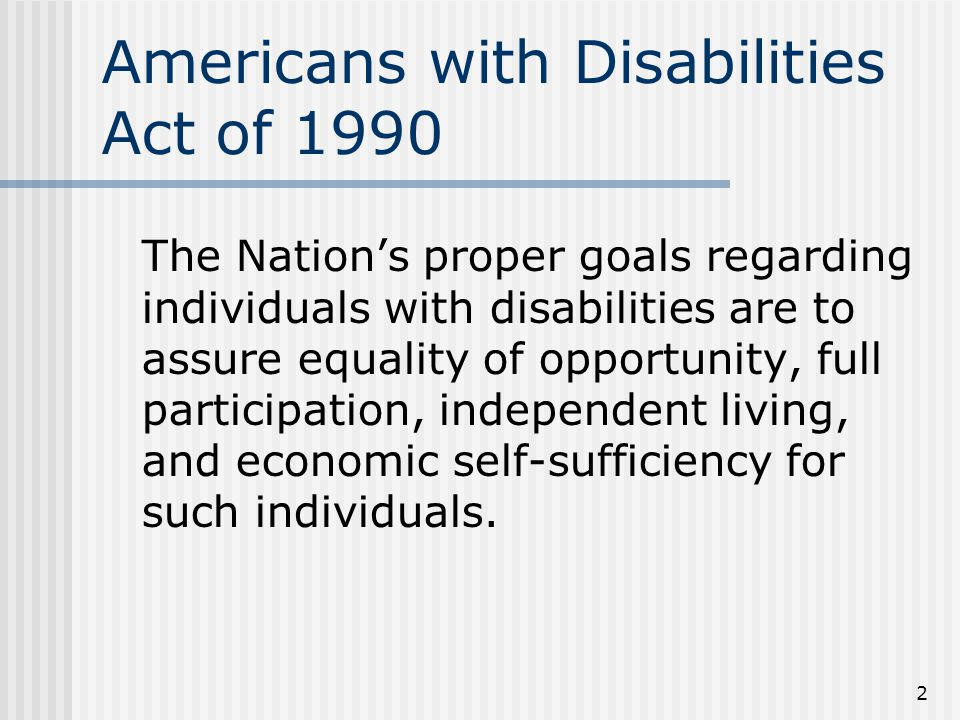 2 Americans with Disabilities Act of 1990 The Nations proper goals regarding individuals with disabilities are to assure equality of opportunity, full participation, independent living, and economic self-sufficiency for such individuals.