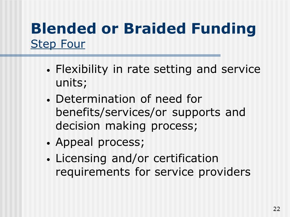 22 Blended or Braided Funding Step Four Flexibility in rate setting and service units; Determination of need for benefits/services/or supports and decision making process; Appeal process; Licensing and/or certification requirements for service providers
