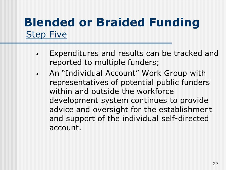 27 Blended or Braided Funding Step Five Expenditures and results can be tracked and reported to multiple funders; An Individual Account Work Group with representatives of potential public funders within and outside the workforce development system continues to provide advice and oversight for the establishment and support of the individual self-directed account.