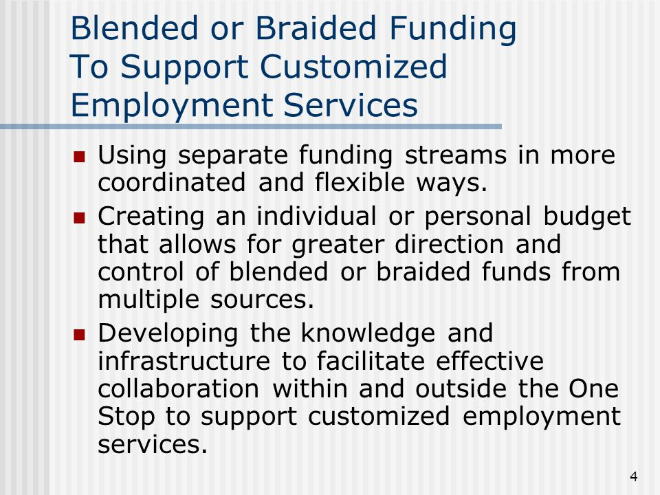 4 Blended or Braided Funding To Support Customized Employment Services Using separate funding streams in more coordinated and flexible ways.