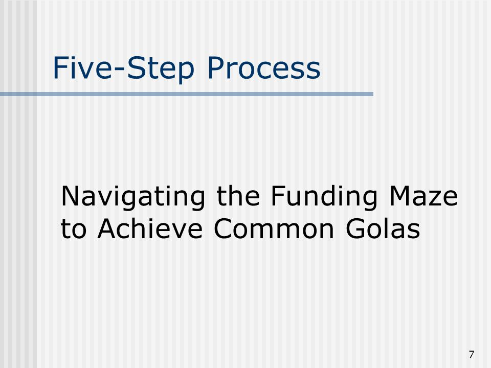 7 Five-Step Process Navigating the Funding Maze to Achieve Common Golas