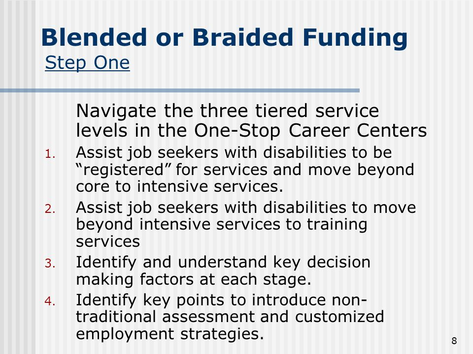 8 Blended or Braided Funding Step One Navigate the three tiered service levels in the One-Stop Career Centers 1.