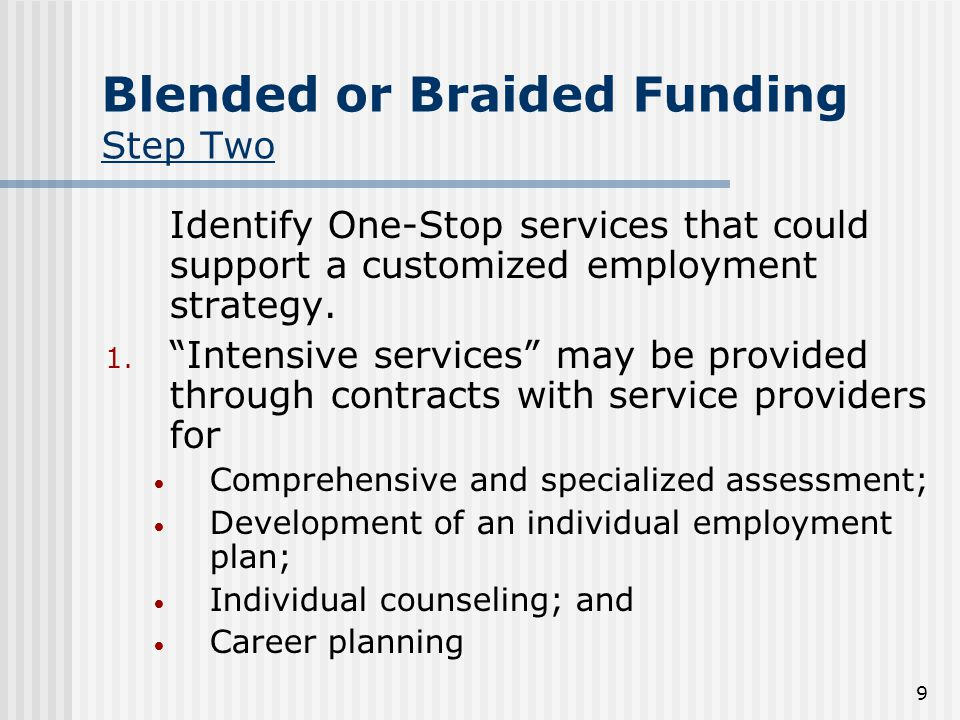 9 Blended or Braided Funding Step Two Identify One-Stop services that could support a customized employment strategy.