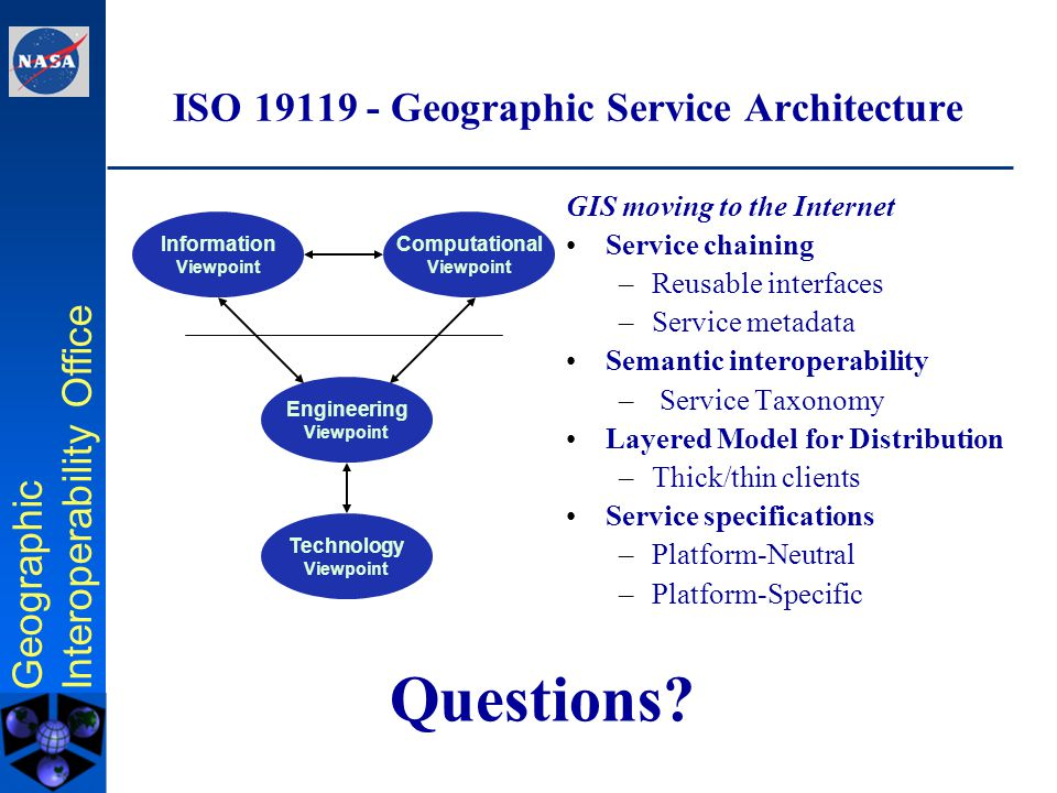 Geographic Interoperability Office Geospatial service architecture implementation OGC Web Mapping Testbeds 1 and 2 –Much of ISO 19119 emerged from WMT1 –ISO 19119 basis of requirements for WMT2, output of WMT2 incorporated in 19119 OGC Web Services Testbed –implementing, refining, and extending the concepts of ISO 19119.