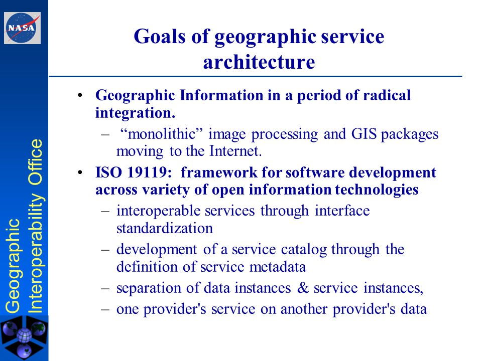Geographic Interoperability Office Geographic Service Architecture Viewpoints Technology Viewpoint Computational Viewpoint Information Viewpoint Abstract Implementation/ Development Engineering Viewpoint Technology viewpoint: –implementation specifics, e.g., Web Services.