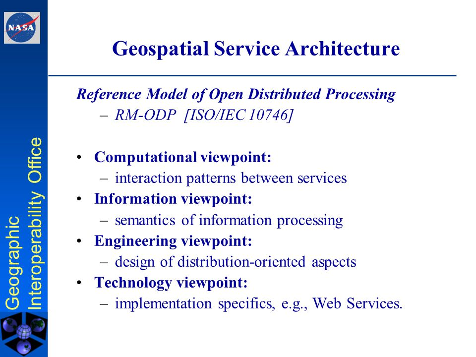 Geographic Interoperability Office Geographic Service Architecture Viewpoints Information Viewpoint Computational Viewpoint Engineering Viewpoint Abstract Implementation/ Development Technology Viewpoint Information viewpoint: –semantics of information processing