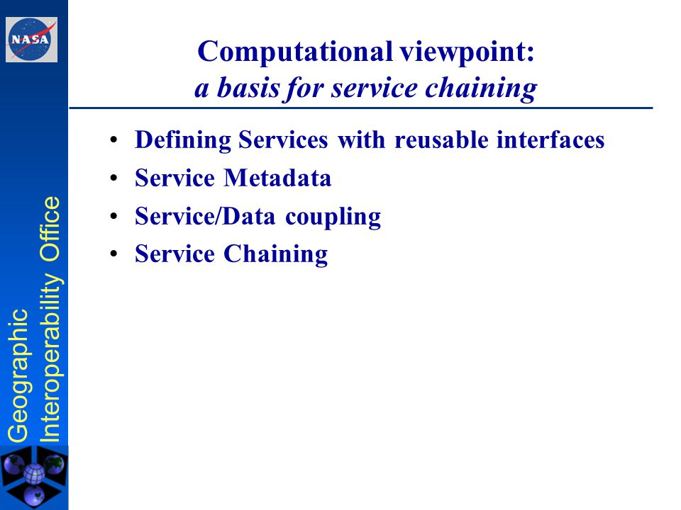 Geographic Interoperability Office Computational viewpoint: a basis for service chaining Defining Services with reusable interfaces Service Metadata Service/Data coupling Service Chaining