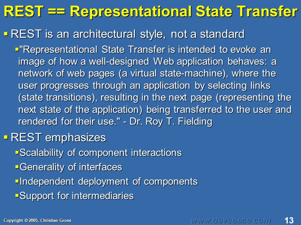 Copyright © 2005, Christian Gross 13 REST == Representational State Transfer REST is an architectural style, not a standard REST is an architectural style, not a standard Representational State Transfer is intended to evoke an image of how a well-designed Web application behaves: a network of web pages (a virtual state-machine), where the user progresses through an application by selecting links (state transitions), resulting in the next page (representing the next state of the application) being transferred to the user and rendered for their use. - Dr.