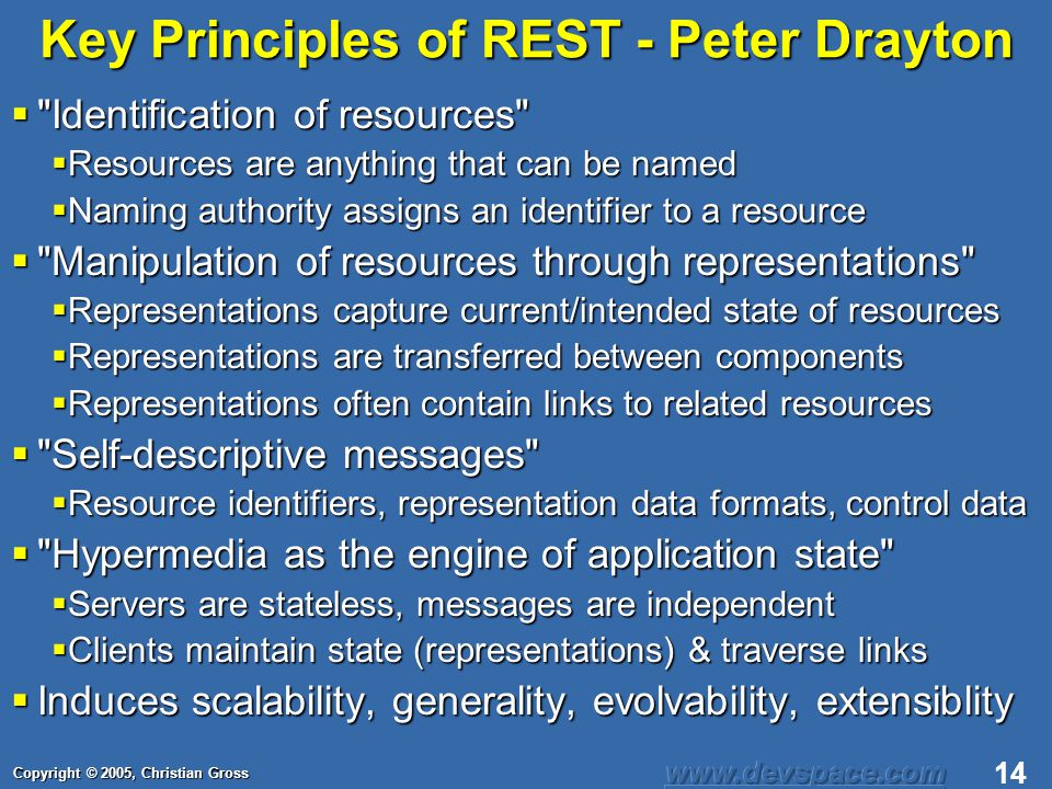 Copyright © 2005, Christian Gross 14 Key Principles of REST - Peter Drayton Identification of resources Identification of resources Resources are anything that can be named Resources are anything that can be named Naming authority assigns an identifier to a resource Naming authority assigns an identifier to a resource Manipulation of resources through representations Manipulation of resources through representations Representations capture current/intended state of resources Representations capture current/intended state of resources Representations are transferred between components Representations are transferred between components Representations often contain links to related resources Representations often contain links to related resources Self-descriptive messages Self-descriptive messages Resource identifiers, representation data formats, control data Resource identifiers, representation data formats, control data Hypermedia as the engine of application state Hypermedia as the engine of application state Servers are stateless, messages are independent Servers are stateless, messages are independent Clients maintain state (representations) & traverse links Clients maintain state (representations) & traverse links Induces scalability, generality, evolvability, extensiblity Induces scalability, generality, evolvability, extensiblity