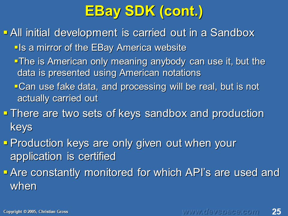 Copyright © 2005, Christian Gross 25 EBay SDK (cont.) All initial development is carried out in a Sandbox All initial development is carried out in a Sandbox Is a mirror of the EBay America website Is a mirror of the EBay America website The is American only meaning anybody can use it, but the data is presented using American notations The is American only meaning anybody can use it, but the data is presented using American notations Can use fake data, and processing will be real, but is not actually carried out Can use fake data, and processing will be real, but is not actually carried out There are two sets of keys sandbox and production keys There are two sets of keys sandbox and production keys Production keys are only given out when your application is certified Production keys are only given out when your application is certified Are constantly monitored for which APIs are used and when Are constantly monitored for which APIs are used and when