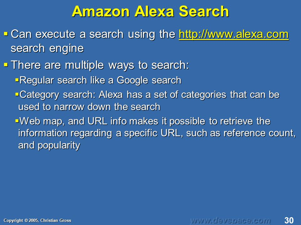 Copyright © 2005, Christian Gross 30 Amazon Alexa Search Can execute a search using the http://www.alexa.com search engine Can execute a search using the http://www.alexa.com search enginehttp://www.alexa.com There are multiple ways to search: There are multiple ways to search: Regular search like a Google search Regular search like a Google search Category search: Alexa has a set of categories that can be used to narrow down the search Category search: Alexa has a set of categories that can be used to narrow down the search Web map, and URL info makes it possible to retrieve the information regarding a specific URL, such as reference count, and popularity Web map, and URL info makes it possible to retrieve the information regarding a specific URL, such as reference count, and popularity