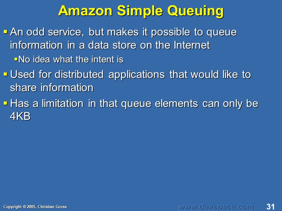 Copyright © 2005, Christian Gross 31 Amazon Simple Queuing An odd service, but makes it possible to queue information in a data store on the Internet An odd service, but makes it possible to queue information in a data store on the Internet No idea what the intent is No idea what the intent is Used for distributed applications that would like to share information Used for distributed applications that would like to share information Has a limitation in that queue elements can only be 4KB Has a limitation in that queue elements can only be 4KB