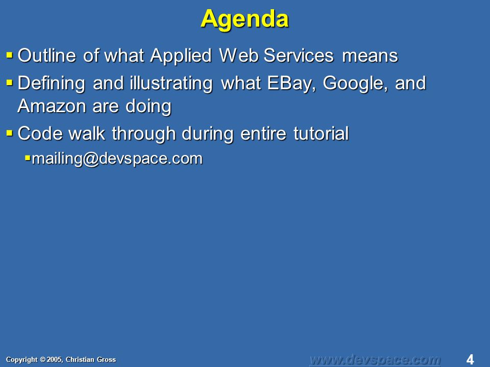 Copyright © 2005, Christian Gross 4Agenda Outline of what Applied Web Services means Outline of what Applied Web Services means Defining and illustrating what EBay, Google, and Amazon are doing Defining and illustrating what EBay, Google, and Amazon are doing Code walk through during entire tutorial Code walk through during entire tutorial mailing@devspace.com mailing@devspace.com