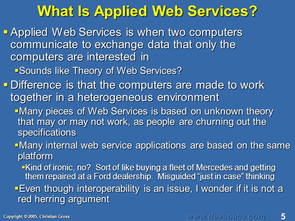 Copyright © 2005, Christian Gross 6 Applied Web Services The big dream of web services is to have a meta-data with appropriate specifications results in two computers being able to transfer data The big dream of web services is to have a meta-data with appropriate specifications results in two computers being able to transfer data Wrong idea, and will never happen.