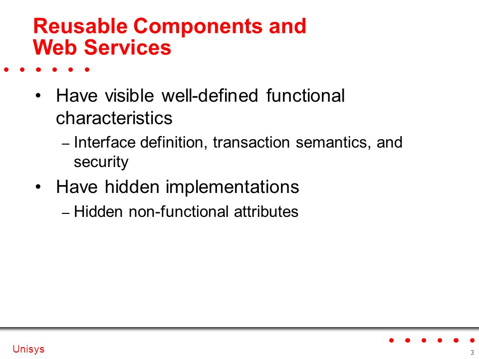 Unisys 3 Reusable Components and Web Services Have visible well-defined functional characteristics – Interface definition, transaction semantics, and security Have hidden implementations – Hidden non-functional attributes