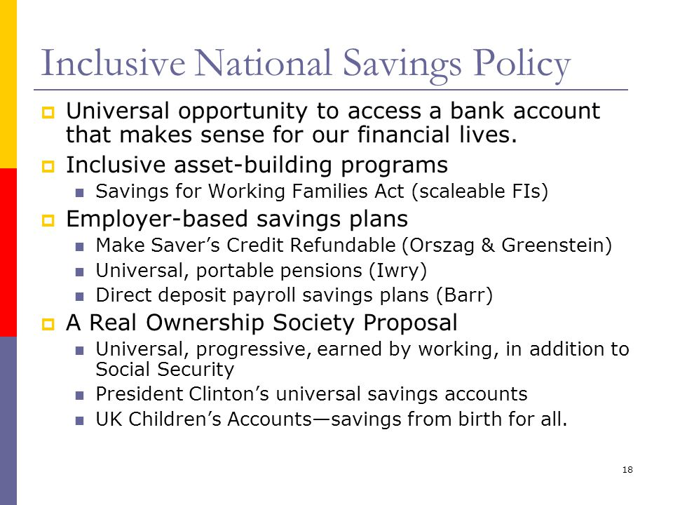 18 Inclusive National Savings Policy Universal opportunity to access a bank account that makes sense for our financial lives.