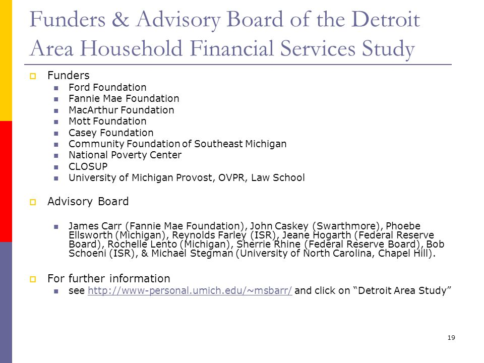 19 Funders & Advisory Board of the Detroit Area Household Financial Services Study Funders Ford Foundation Fannie Mae Foundation MacArthur Foundation
