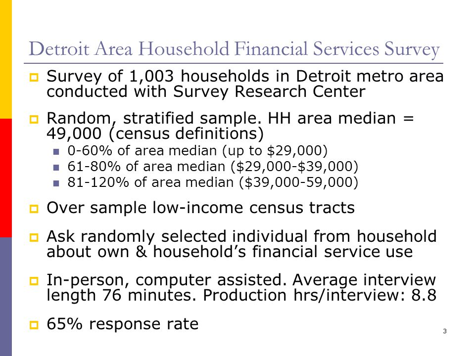 3 Detroit Area Household Financial Services Survey Survey of 1,003 households in Detroit metro area conducted with Survey Research Center Random, stratified sample.