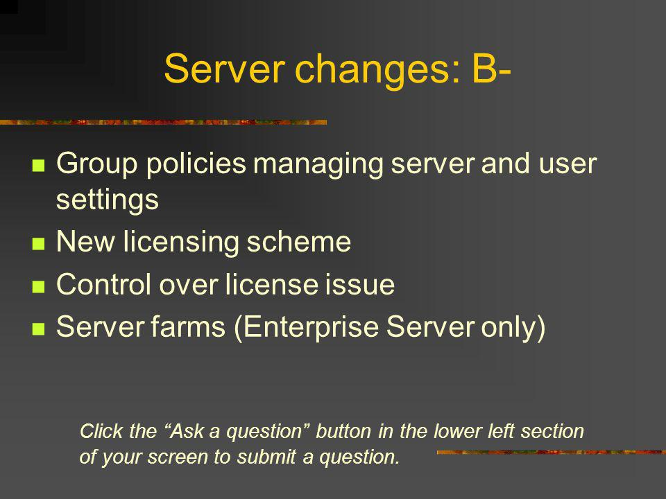 Server changes: B- Group policies managing server and user settings New licensing scheme Control over license issue Server farms (Enterprise Server only) Click the Ask a question button in the lower left section of your screen to submit a question.