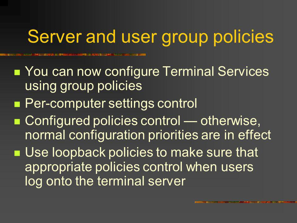 Server and user group policies You can now configure Terminal Services using group policies Per-computer settings control Configured policies control otherwise, normal configuration priorities are in effect Use loopback policies to make sure that appropriate policies control when users log onto the terminal server