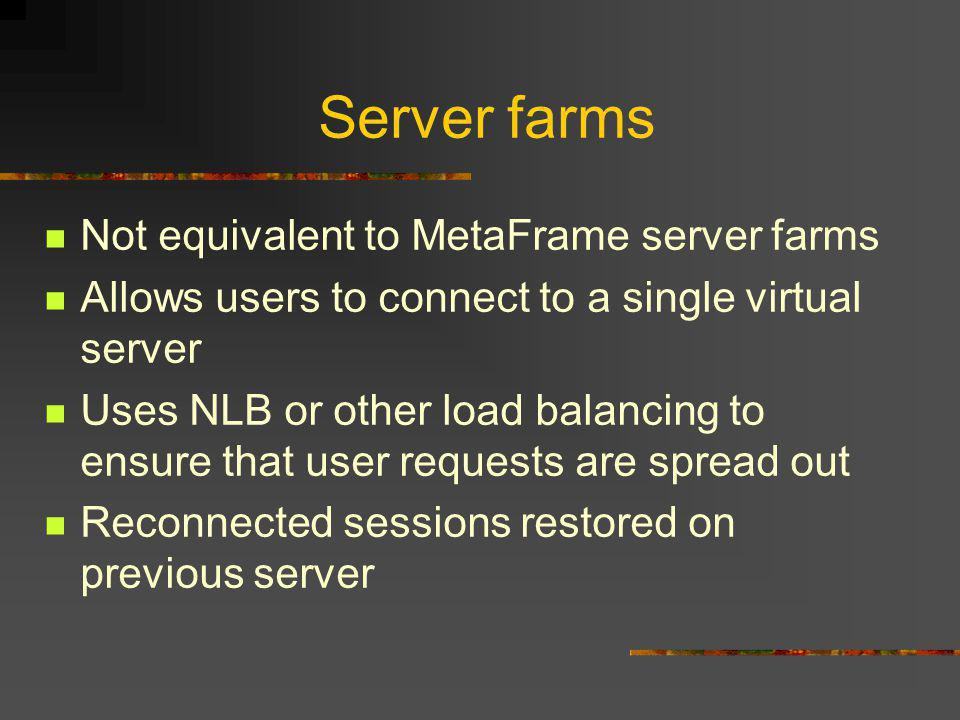 Server farms Not equivalent to MetaFrame server farms Allows users to connect to a single virtual server Uses NLB or other load balancing to ensure that user requests are spread out Reconnected sessions restored on previous server